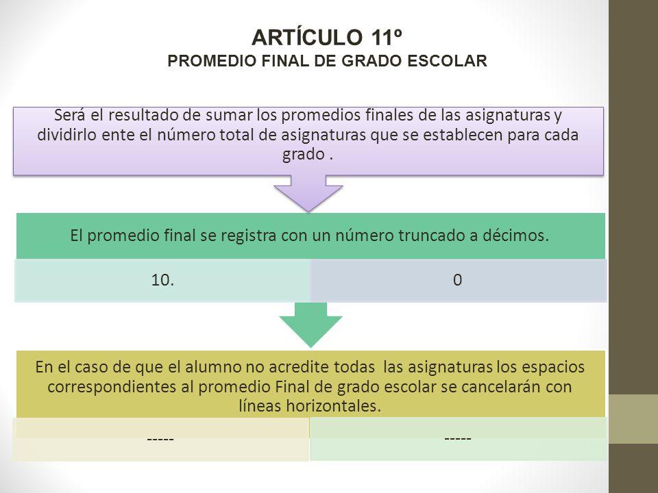 ARTÍCULO 11º PROMEDIO FINAL DE GRADO ESCOLAR En el caso de que el alumno no acredite todas las asignaturas los espacios correspondientes al promedio Final de grado escolar se cancelarán con líneas horizontales.