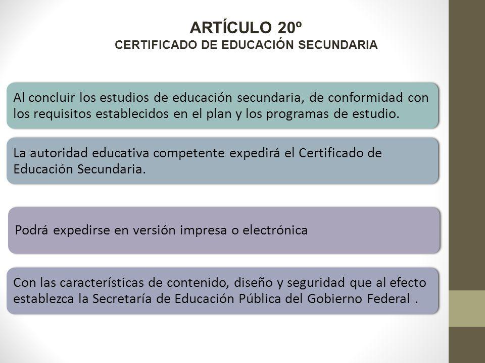 ARTÍCULO 20º CERTIFICADO DE EDUCACIÓN SECUNDARIA Al concluir los estudios de educación secundaria, de conformidad con los requisitos establecidos en el plan y los programas de estudio.