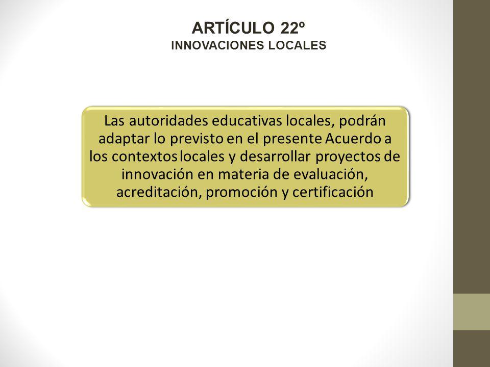 ARTÍCULO 22º INNOVACIONES LOCALES Las autoridades educativas locales, podrán adaptar lo previsto en el presente Acuerdo a los contextos locales y desarrollar proyectos de innovación en materia de evaluación, acreditación, promoción y certificación