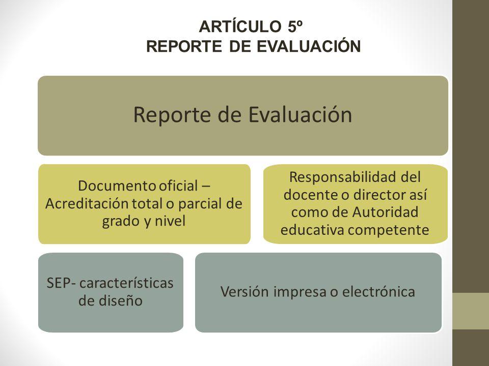 ARTÍCULO 5º REPORTE DE EVALUACIÓN Reporte de Evaluación Documento oficial – Acreditación total o parcial de grado y nivel SEP- características de diseño Versión impresa o electrónica Responsabilidad del docente o director así como de Autoridad educativa competente