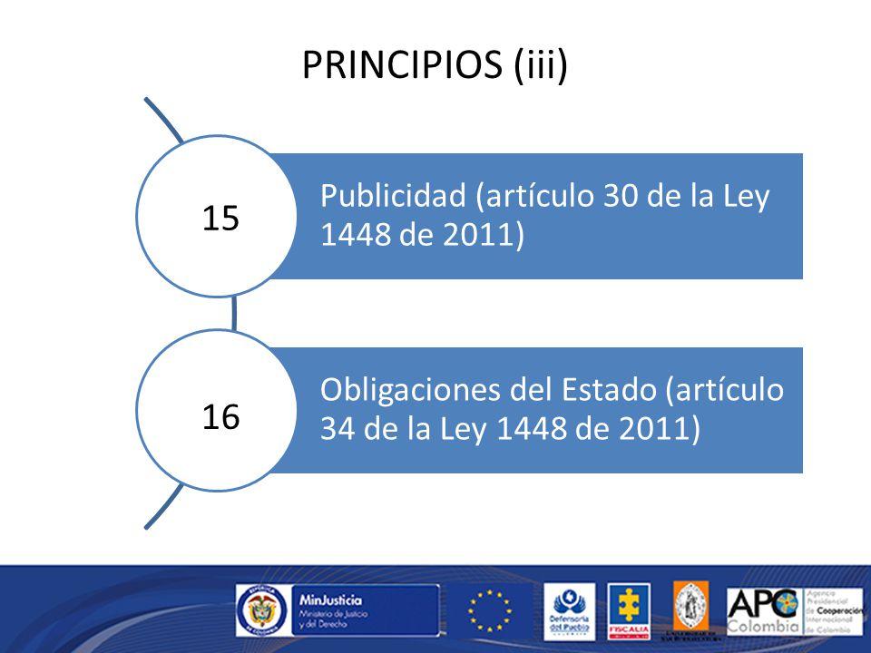 PRINCIPIOS (iii) Publicidad (artículo 30 de la Ley 1448 de 2011) Obligaciones del Estado (artículo 34 de la Ley 1448 de 2011) 15 16