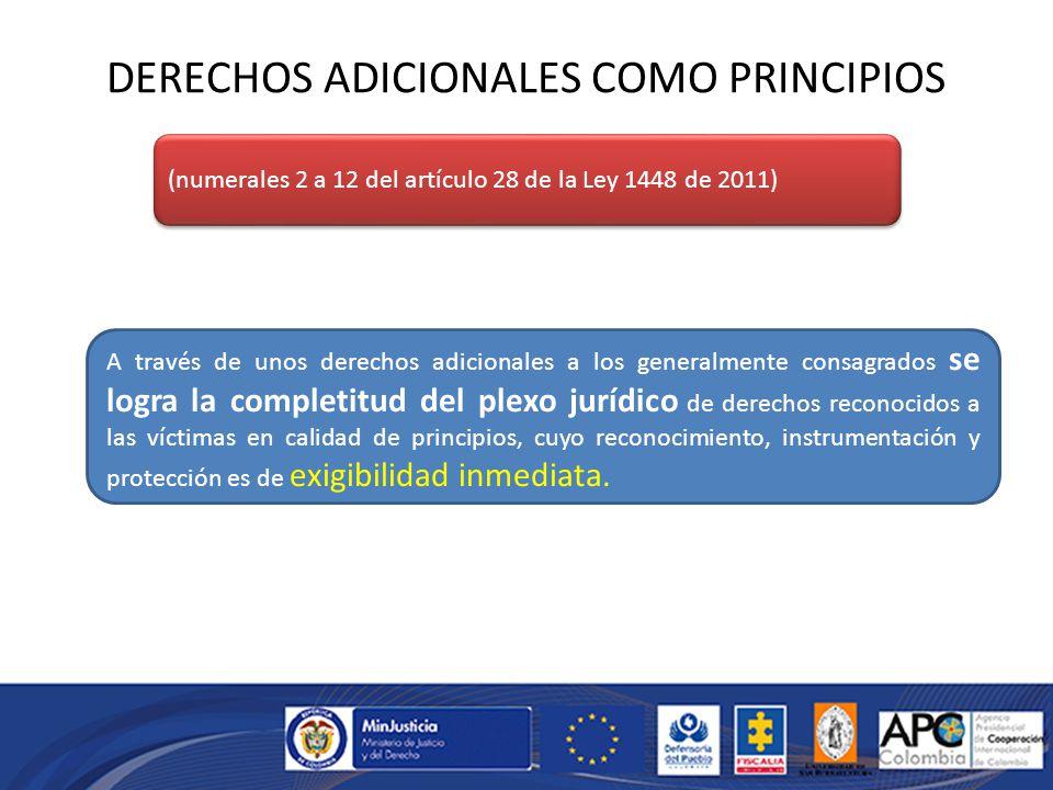 DERECHOS ADICIONALES COMO PRINCIPIOS (numerales 2 a 12 del artículo 28 de la Ley 1448 de 2011) A través de unos derechos adicionales a los generalmente consagrados se logra la completitud del plexo jurídico de derechos reconocidos a las víctimas en calidad de principios, cuyo reconocimiento, instrumentación y protección es de exigibilidad inmediata.