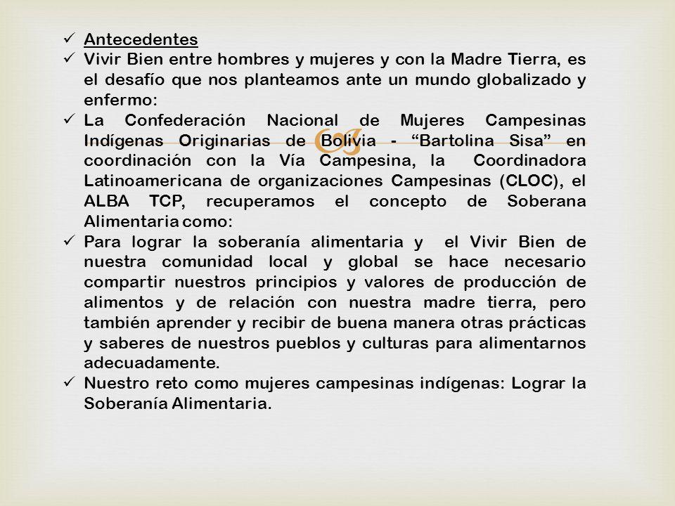  Antecedentes Vivir Bien entre hombres y mujeres y con la Madre Tierra, es el desafío que nos planteamos ante un mundo globalizado y enfermo: La Confederación Nacional de Mujeres Campesinas Indígenas Originarias de Bolivia - Bartolina Sisa en coordinación con la Vía Campesina, la Coordinadora Latinoamericana de organizaciones Campesinas (CLOC), el ALBA TCP, recuperamos el concepto de Soberana Alimentaria como: Para lograr la soberanía alimentaria y el Vivir Bien de nuestra comunidad local y global se hace necesario compartir nuestros principios y valores de producción de alimentos y de relación con nuestra madre tierra, pero también aprender y recibir de buena manera otras prácticas y saberes de nuestros pueblos y culturas para alimentarnos adecuadamente.