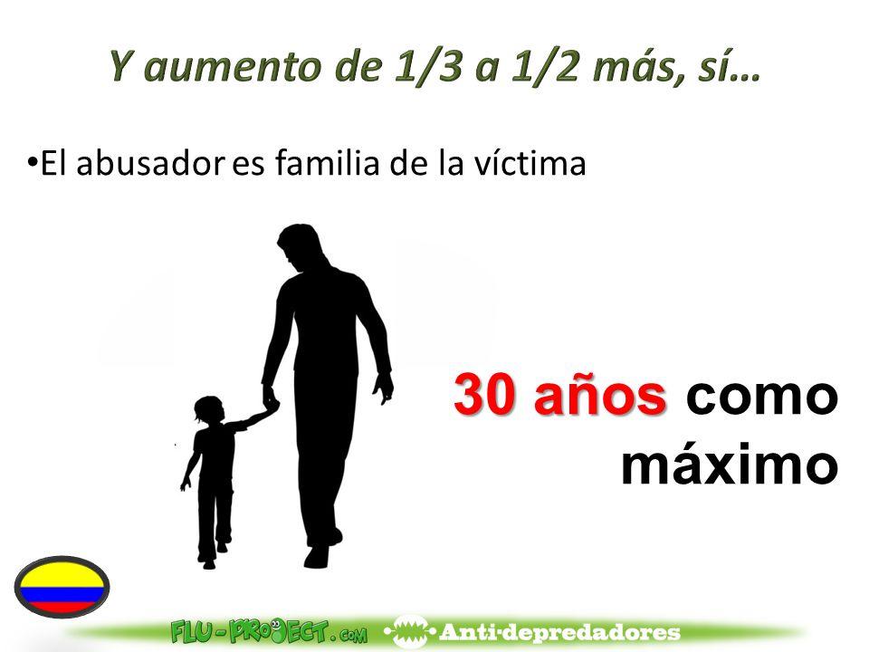 El abusador es familia de la víctima 30 años 30 años como máximo