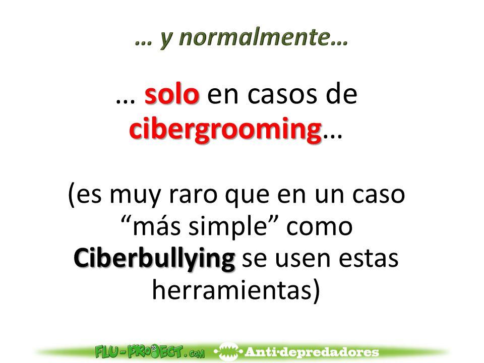 solo cibergrooming … solo en casos de cibergrooming… Ciberbullying (es muy raro que en un caso más simple como Ciberbullying se usen estas herramientas)