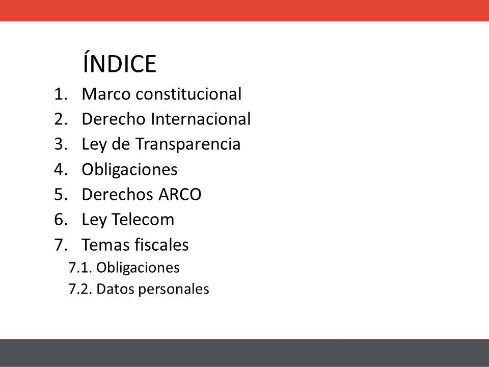 ÍNDICE 1.Marco constitucional 2.Derecho Internacional 3.Ley de Transparencia 4.Obligaciones 5.Derechos ARCO 6.Ley Telecom 7.Temas fiscales 7.1.