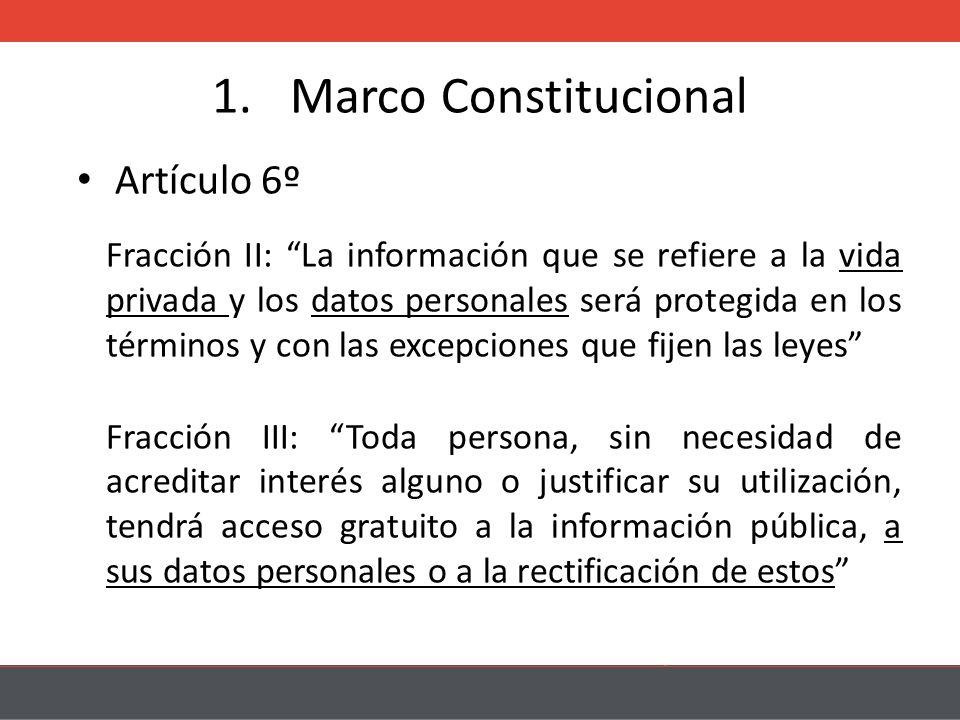 1.Marco Constitucional Artículo 6º Fracción II: La información que se refiere a la vida privada y los datos personales será protegida en los términos y con las excepciones que fijen las leyes Fracción III: Toda persona, sin necesidad de acreditar interés alguno o justificar su utilización, tendrá acceso gratuito a la información pública, a sus datos personales o a la rectificación de estos