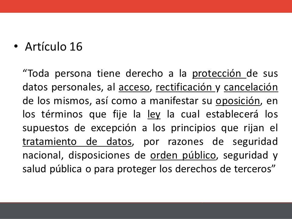 Artículo 16 Toda persona tiene derecho a la protección de sus datos personales, al acceso, rectificación y cancelación de los mismos, así como a manifestar su oposición, en los términos que fije la ley la cual establecerá los supuestos de excepción a los principios que rijan el tratamiento de datos, por razones de seguridad nacional, disposiciones de orden público, seguridad y salud pública o para proteger los derechos de terceros