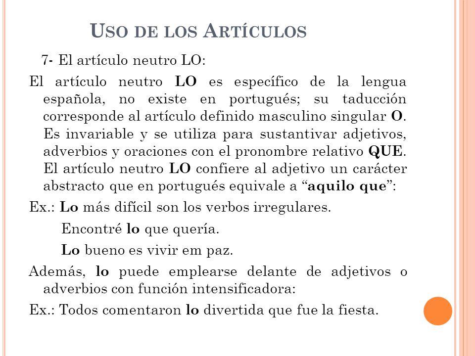 U SO DE LOS A RTÍCULOS 7- El artículo neutro LO: El artículo neutro LO es específico de la lengua española, no existe en portugués; su taducción corresponde al artículo definido masculino singular O.