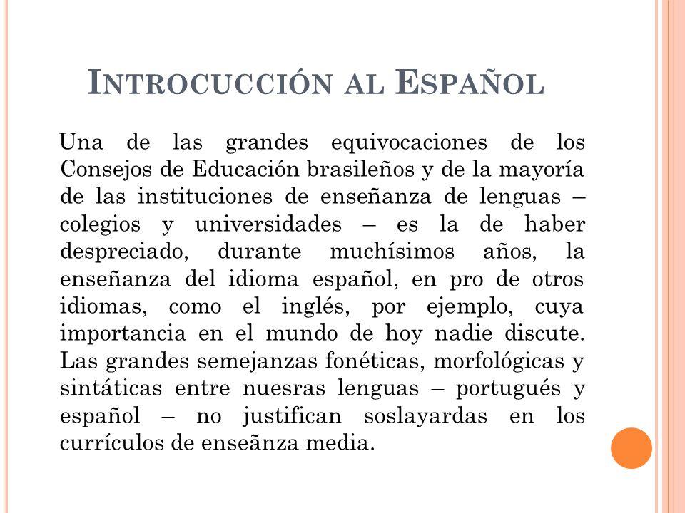 I NTROCUCCIÓN AL E SPAÑOL Una de las grandes equivocaciones de los Consejos de Educación brasileños y de la mayoría de las instituciones de enseñanza de lenguas – colegios y universidades – es la de haber despreciado, durante muchísimos años, la enseñanza del idioma español, en pro de otros idiomas, como el inglés, por ejemplo, cuya importancia en el mundo de hoy nadie discute.