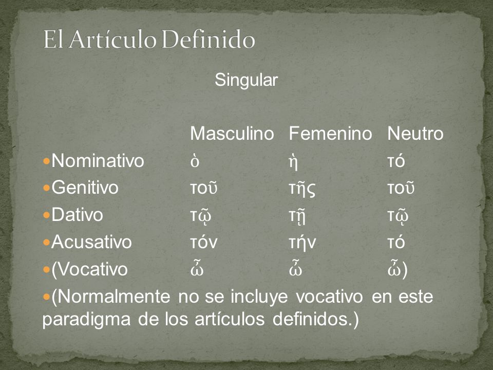 Singular Masculino Femenino Neutro Nominativo ὁ ἡ τό Genitivo το ῦ τ ῆ ς το ῦ Dativo τ ῷ τ ῇ τ ῷ Acusativo τόν τήν τό (Vocativo ὦ ὦ ὦ ) (Normalmente no se incluye vocativo en este paradigma de los artículos definidos.)