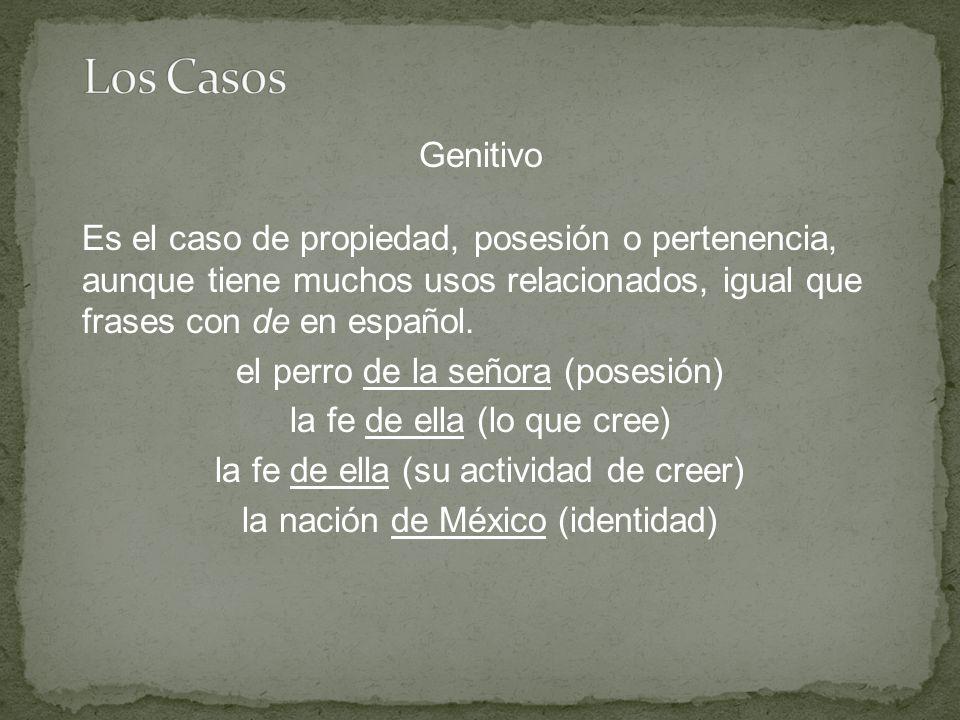 Genitivo Es el caso de propiedad, posesión o pertenencia, aunque tiene muchos usos relacionados, igual que frases con de en español.