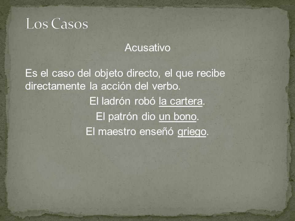 Acusativo Es el caso del objeto directo, el que recibe directamente la acción del verbo.