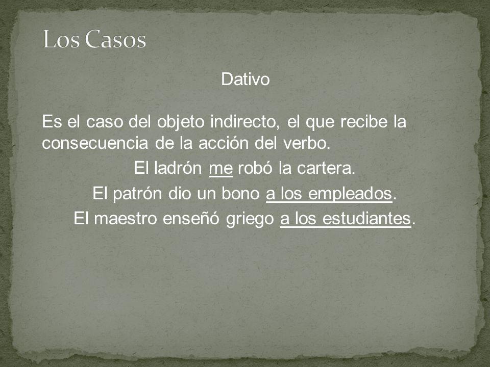 Dativo Es el caso del objeto indirecto, el que recibe la consecuencia de la acción del verbo.