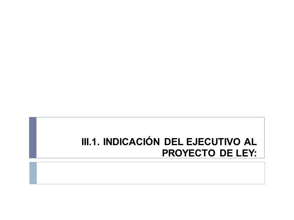 III.1. INDICACIÓN DEL EJECUTIVO AL PROYECTO DE LEY: