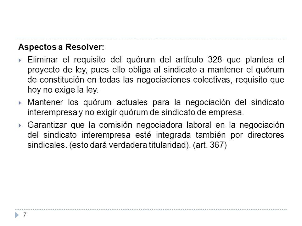 Aspectos a Resolver:  Eliminar el requisito del quórum del artículo 328 que plantea el proyecto de ley, pues ello obliga al sindicato a mantener el quórum de constitución en todas las negociaciones colectivas, requisito que hoy no exige la ley.