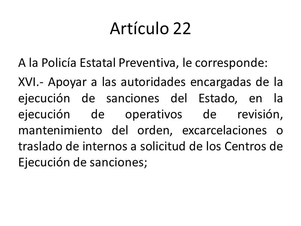Artículo 22 A la Policía Estatal Preventiva, le corresponde: XVI.- Apoyar a las autoridades encargadas de la ejecución de sanciones del Estado, en la ejecución de operativos de revisión, mantenimiento del orden, excarcelaciones o traslado de internos a solicitud de los Centros de Ejecución de sanciones;