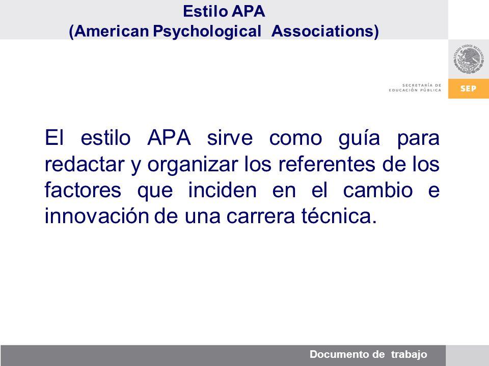 Documento de trabajo Estilo APA (American Psychological Associations) El estilo APA sirve como guía para redactar y organizar los referentes de los factores que inciden en el cambio e innovación de una carrera técnica.