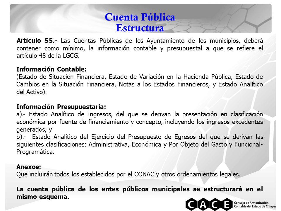Cuenta Pública Estructura Artículo 55.- Las Cuentas Públicas de los Ayuntamiento de los municipios, deberá contener como mínimo, la información contable y presupuestal a que se refiere el artículo 48 de la LGCG.