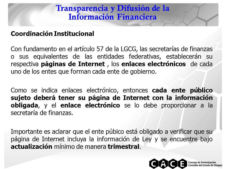 Transparencia y Difusión de la Información Financiera Coordinación Institucional Con fundamento en el artículo 57 de la LGCG, las secretarías de finanzas o sus equivalentes de las entidades federativas, establecerán su respectiva páginas de Internet, los enlaces electrónicos de cada uno de los entes que forman cada ente de gobierno.