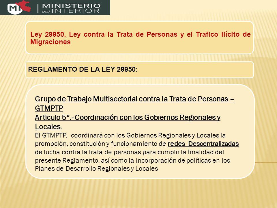 Ley 28950, Ley contra la Trata de Personas y el Trafico Ilícito de Migraciones REGLAMENTO DE LA LEY 28950: Grupo de Trabajo Multisectorial contra la Trata de Personas – GTMPTP Artículo 5º.- Coordinación con los Gobiernos Regionales y Locales.
