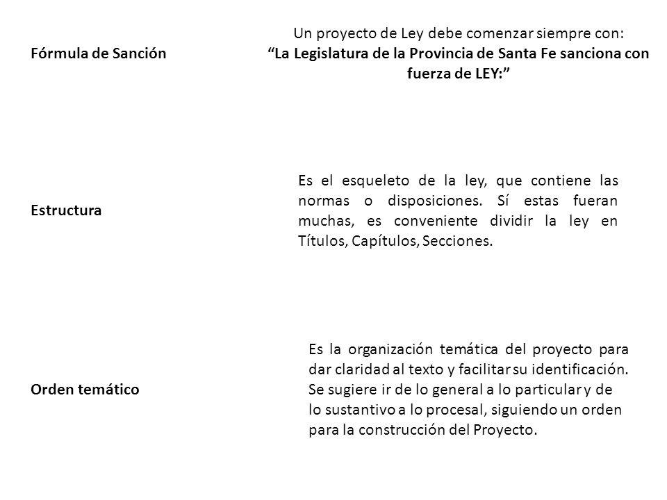 Fórmula de Sanción Un proyecto de Ley debe comenzar siempre con: La Legislatura de la Provincia de Santa Fe sanciona con fuerza de LEY: Estructura Es el esqueleto de la ley, que contiene las normas o disposiciones.