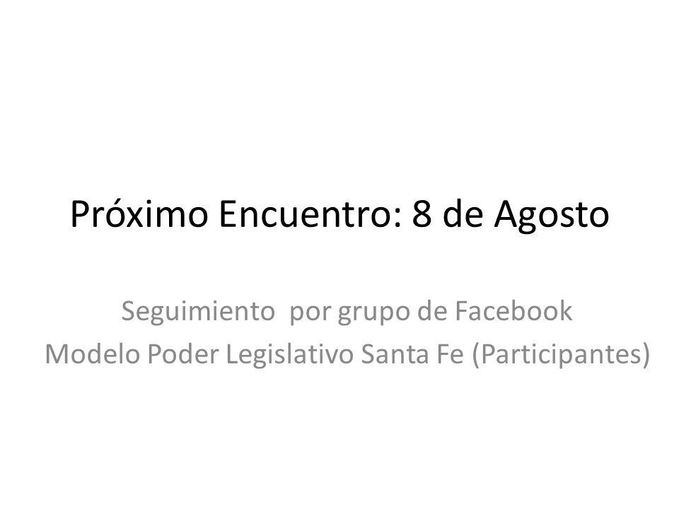 Próximo Encuentro: 8 de Agosto Seguimiento por grupo de Facebook Modelo Poder Legislativo Santa Fe (Participantes)