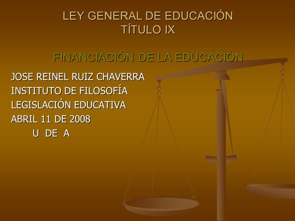 LEY GENERAL DE EDUCACIÓN TÍTULO IX FINANCIACIÓN DE LA EDUCACIÓN JOSE REINEL RUIZ CHAVERRA INSTITUTO DE FILOSOFÍA LEGISLACIÓN EDUCATIVA ABRIL 11 DE 2008 U DE A U DE A