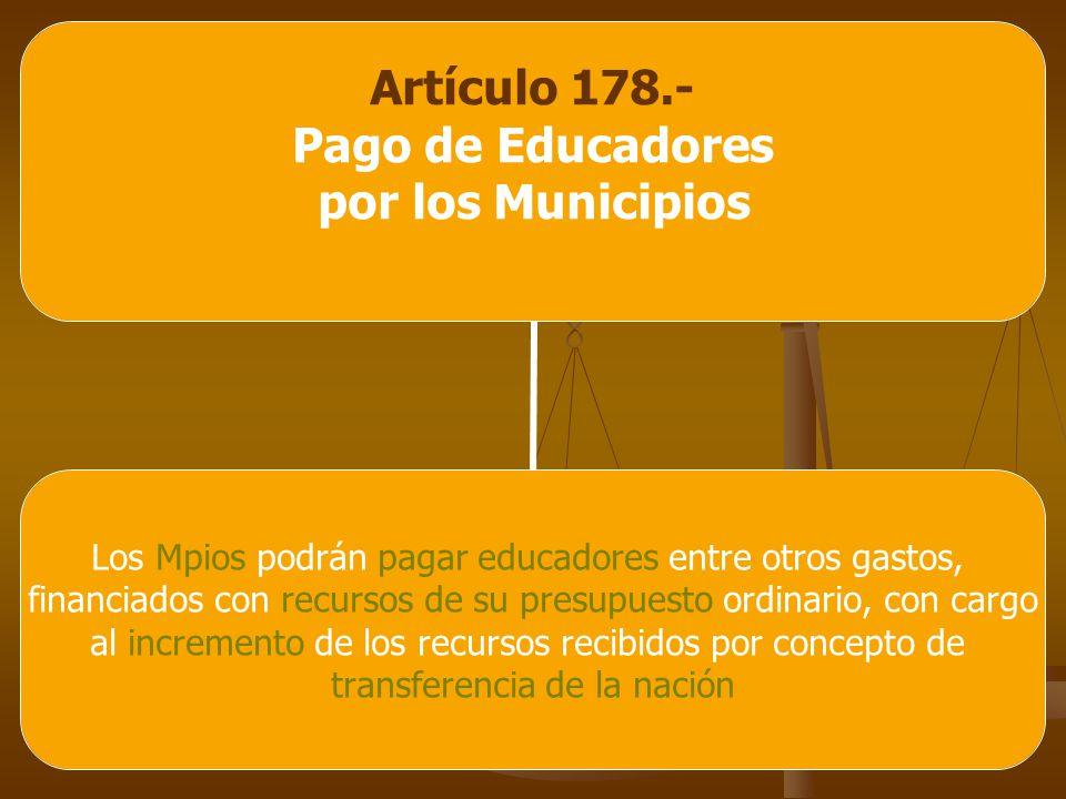 Artículo 178.- Pago de Educadores por los Municipios Los Mpios podrán pagar educadores entre otros gastos, financiados con recursos de su presupuesto ordinario, con cargo al incremento de los recursos recibidos por concepto de transferencia de la nación