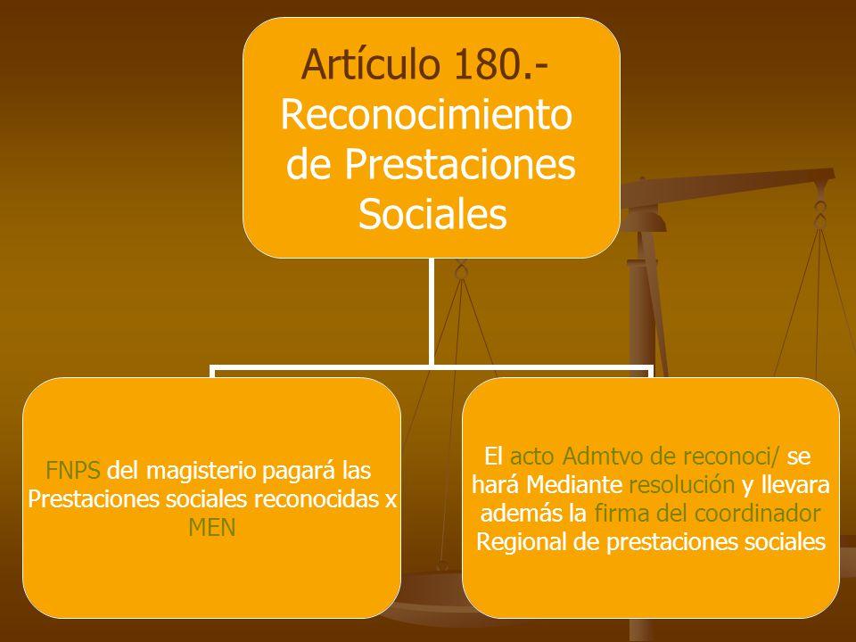 Artículo 180.- Reconocimiento de Prestaciones Sociales FNPS del magisterio pagará las Prestaciones sociales reconocidas x MEN El acto Admtvo de reconoci/ se hará Mediante resolución y llevara además la firma del coordinador Regional de prestaciones sociales