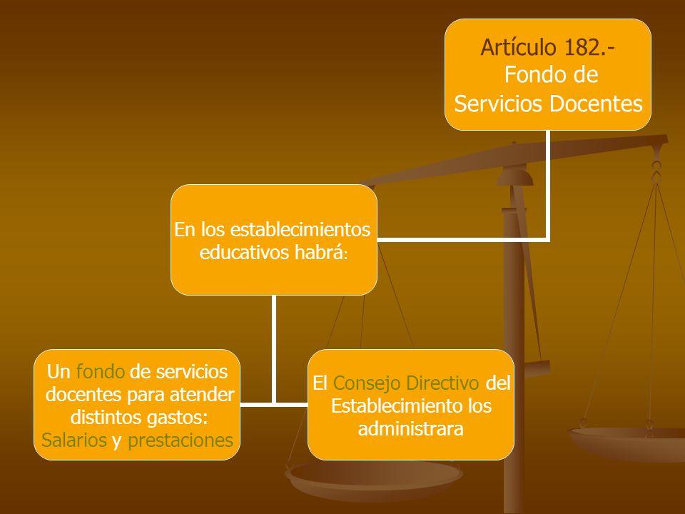 Artículo 182.- Fondo de Servicios Docentes En los establecimientos educativos habrá: Un fondo de servicios docentes para atender distintos gastos: Salarios y prestaciones El Consejo Directivo del Establecimiento los administrara