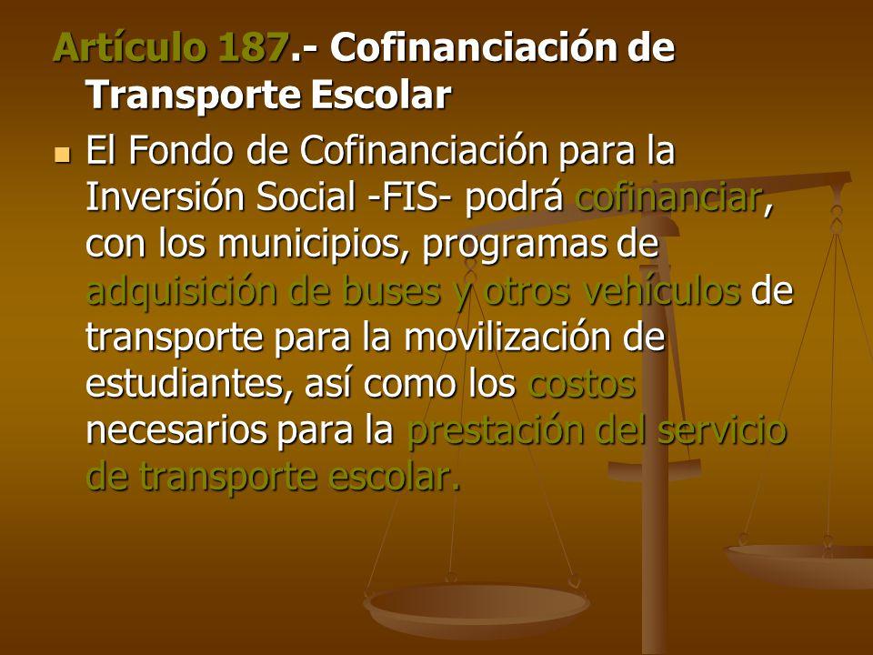 Artículo 187.- Cofinanciación de Transporte Escolar El Fondo de Cofinanciación para la Inversión Social -FIS- podrá cofinanciar, con los municipios, programas de adquisición de buses y otros vehículos de transporte para la movilización de estudiantes, así como los costos necesarios para la prestación del servicio de transporte escolar.
