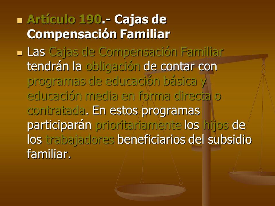 Artículo 190.- Cajas de Compensación Familiar Artículo 190.- Cajas de Compensación Familiar Las Cajas de Compensación Familiar tendrán la obligación de contar con programas de educación básica y educación media en forma directa o contratada.