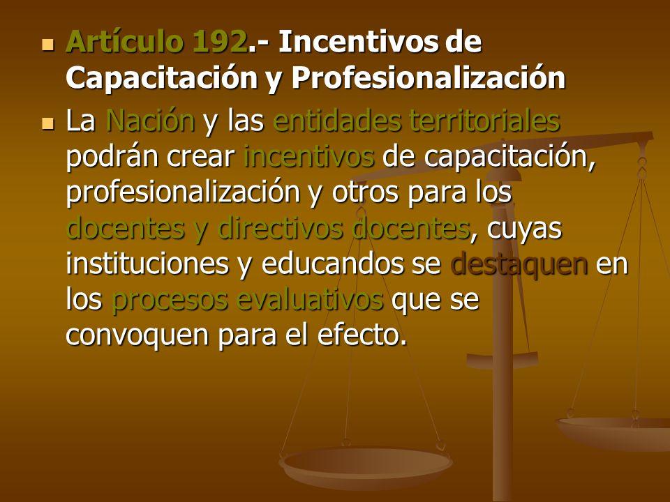 Artículo 192.- Incentivos de Capacitación y Profesionalización Artículo 192.- Incentivos de Capacitación y Profesionalización La Nación y las entidades territoriales podrán crear incentivos de capacitación, profesionalización y otros para los docentes y directivos docentes, cuyas instituciones y educandos se destaquen en los procesos evaluativos que se convoquen para el efecto.