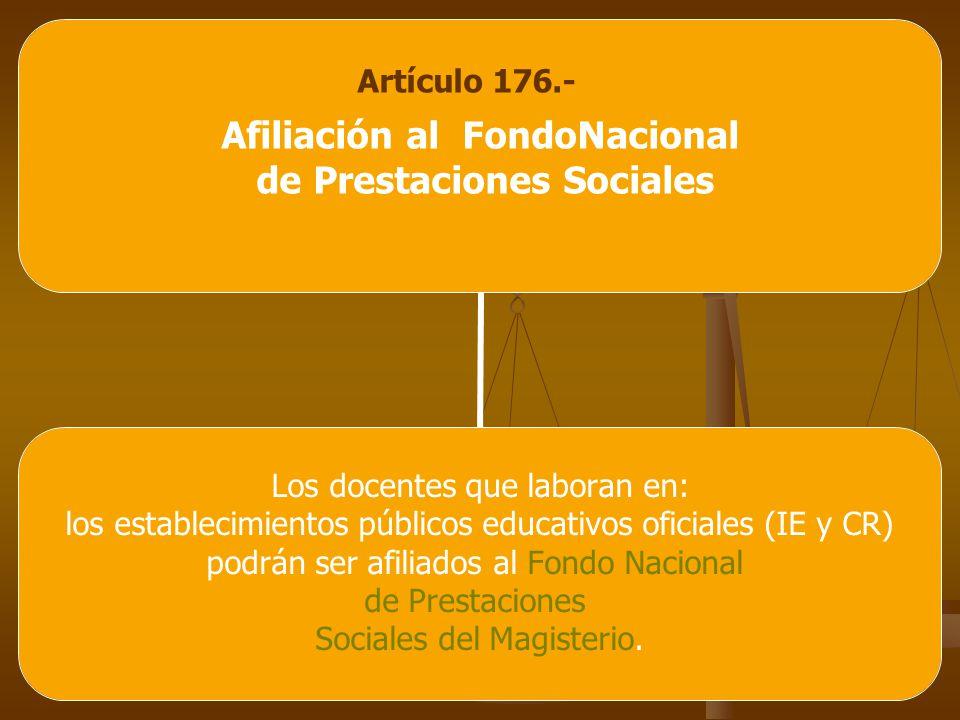 Artículo 176.- Afiliación al FondoNacional de Prestaciones Sociales Los docentes que laboran en: los establecimientos públicos educativos oficiales (IE y CR) podrán ser afiliados al Fondo Nacional de Prestaciones Sociales del Magisterio.
