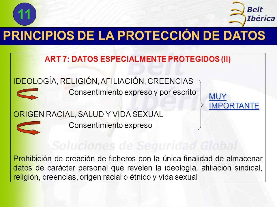 PRINCIPIOS DE LA PROTECCIÓN DE DATOS ART 7: DATOS ESPECIALMENTE PROTEGIDOS (II) IDEOLOGÍA, RELIGIÓN, AFILIACIÓN, CREENCIAS Consentimiento expreso y por escrito ORIGEN RACIAL, SALUD Y VIDA SEXUAL Consentimiento expreso Prohibición de creación de ficheros con la única finalidad de almacenar datos de carácter personal que revelen la ideología, afiliación sindical, religión, creencias, origen racial o étnico y vida sexual MUY IMPORTANTE 11