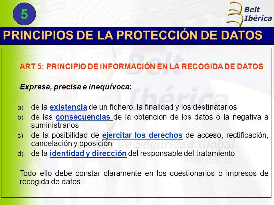 PRINCIPIOS DE LA PROTECCIÓN DE DATOS ART 5: PRINCIPIO DE INFORMACIÓN EN LA RECOGIDA DE DATOS Expresa, precisa e inequívoca: a) de la existencia de un fichero, la finalidad y los destinatarios b) de las consecuencias de la obtención de los datos o la negativa a suministrarlos c) de la posibilidad de ejercitar los derechos de acceso, rectificación, cancelación y oposición d) de la identidad y dirección del responsable del tratamiento Todo ello debe constar claramente en los cuestionarios o impresos de recogida de datos.
