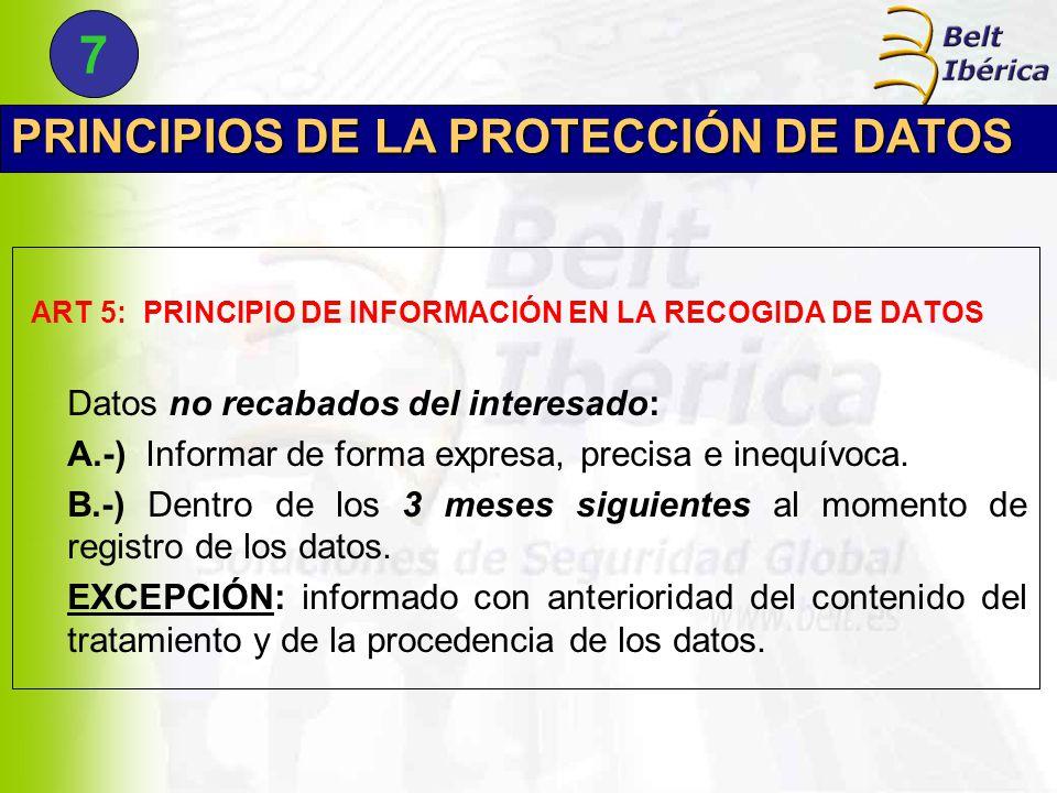 PRINCIPIOS DE LA PROTECCIÓN DE DATOS ART 5: PRINCIPIO DE INFORMACIÓN EN LA RECOGIDA DE DATOS Datos no recabados del interesado: A.-) Informar de forma expresa, precisa e inequívoca.
