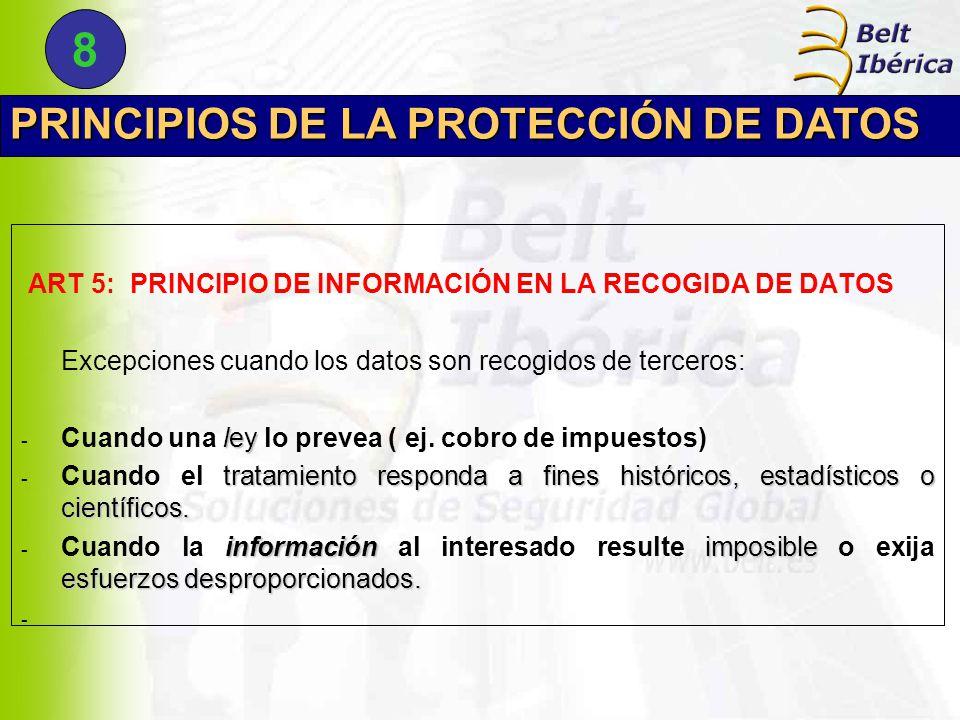 PRINCIPIOS DE LA PROTECCIÓN DE DATOS ART 5: PRINCIPIO DE INFORMACIÓN EN LA RECOGIDA DE DATOS Excepciones cuando los datos son recogidos de terceros: ley - Cuando una ley lo prevea ( ej.