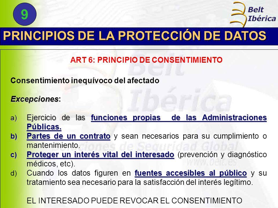 PRINCIPIOS DE LA PROTECCIÓN DE DATOS ART 6: PRINCIPIO DE CONSENTIMIENTO Consentimiento inequívoco del afectado Excepciones Excepciones: a) Ejercicio de las funciones propias de las Administraciones Públicas.
