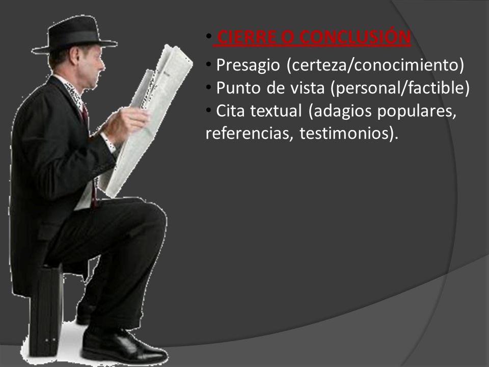 CIERRE O CONCLUSIÓN Presagio (certeza/conocimiento) Punto de vista (personal/factible) Cita textual (adagios populares, referencias, testimonios).