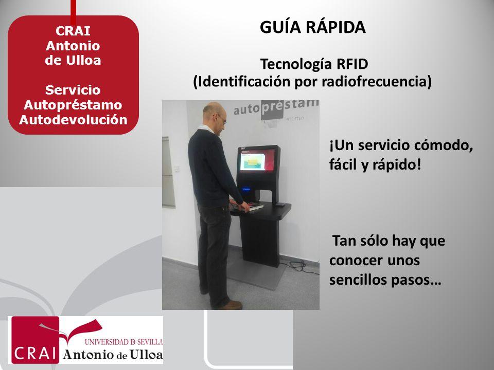 GUÍA RÁPIDA Tecnología RFID (Identificación por radiofrecuencia) CRAI Antonio de Ulloa Servicio Autopréstamo Autodevolución ¡Un servicio cómodo, fácil y rápido.