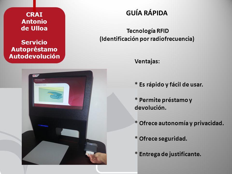 GUÍA RÁPIDA Tecnología RFID (Identificación por radiofrecuencia) CRAI Antonio de Ulloa Servicio Autopréstamo Autodevolución Ventajas: * Es rápido y fácil de usar.