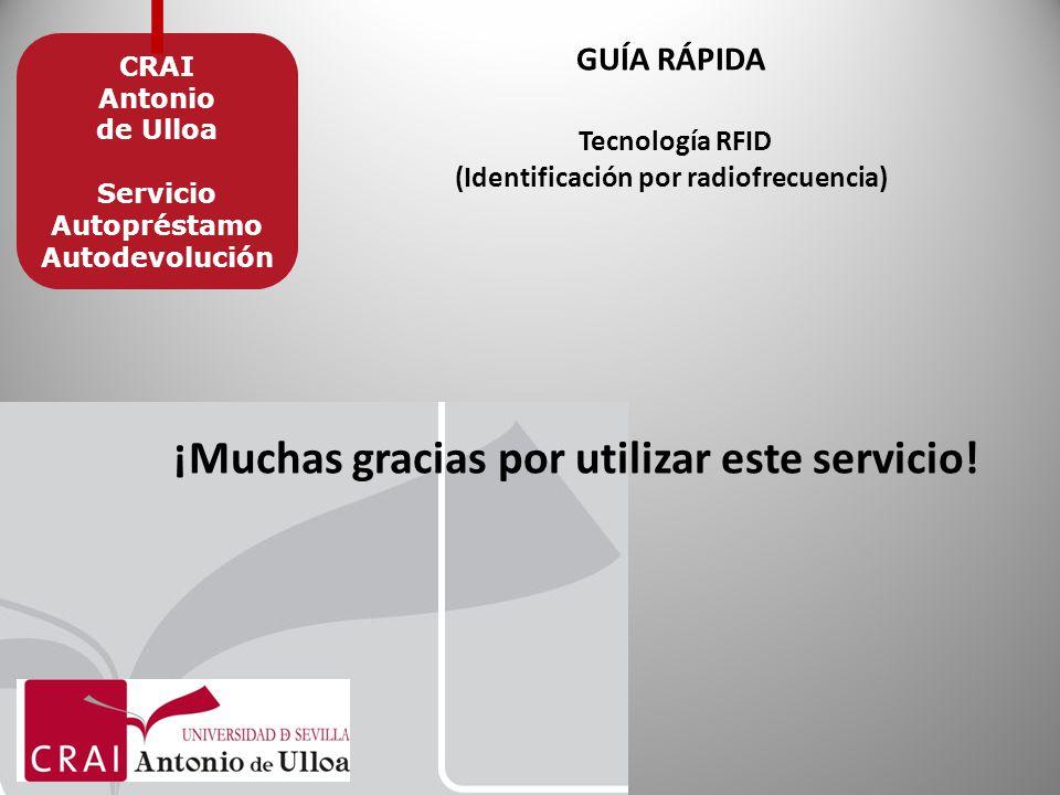 GUÍA RÁPIDA Tecnología RFID (Identificación por radiofrecuencia) CRAI Antonio de Ulloa Servicio Autopréstamo Autodevolución ¡Muchas gracias por utilizar este servicio!