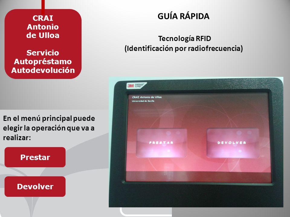 GUÍA RÁPIDA Tecnología RFID (Identificación por radiofrecuencia) CRAI Antonio de Ulloa Servicio Autopréstamo Autodevolución En el menú principal puede elegir la operación que va a realizar: Prestar Devolver