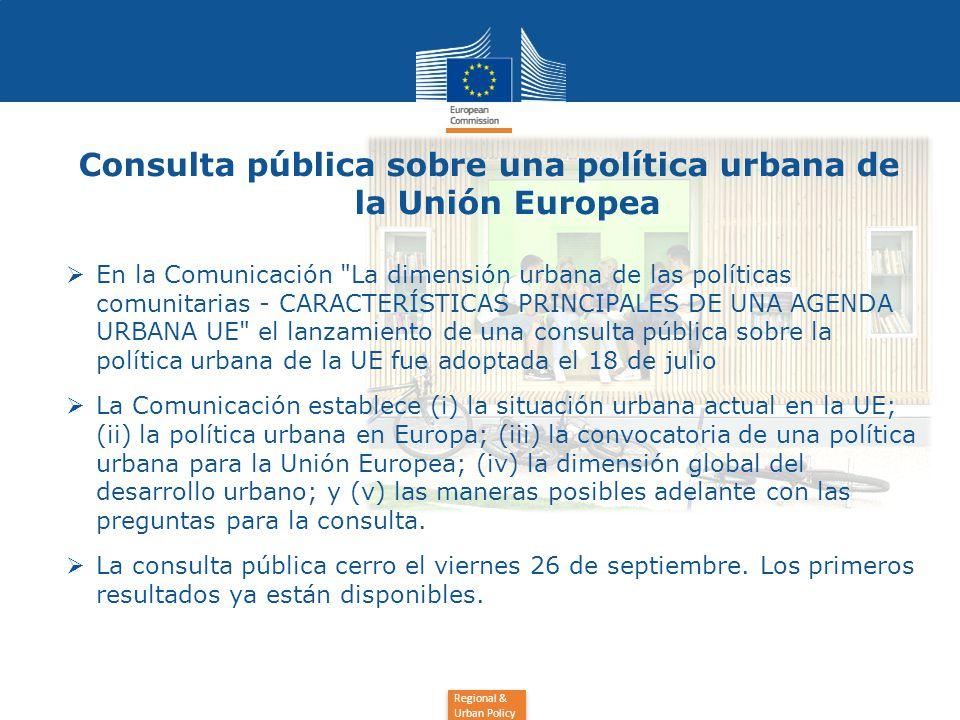 Regional & Urban Policy Consulta pública sobre una política urbana de la Unión Europea  En la Comunicación La dimensión urbana de las políticas comunitarias - CARACTERÍSTICAS PRINCIPALES DE UNA AGENDA URBANA UE el lanzamiento de una consulta pública sobre la política urbana de la UE fue adoptada el 18 de julio  La Comunicación establece (i) la situación urbana actual en la UE; (ii) la política urbana en Europa; (iii) la convocatoria de una política urbana para la Unión Europea; (iv) la dimensión global del desarrollo urbano; y (v) las maneras posibles adelante con las preguntas para la consulta.