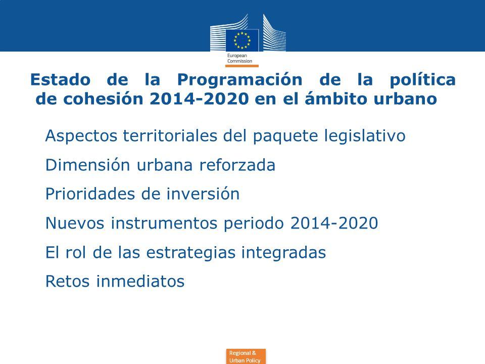 Regional & Urban Policy Estado de la Programación de la política de cohesión 2014-2020 en el ámbito urbano Aspectos territoriales del paquete legislativo Dimensión urbana reforzada Prioridades de inversión Nuevos instrumentos periodo 2014-2020 El rol de las estrategias integradas Retos inmediatos