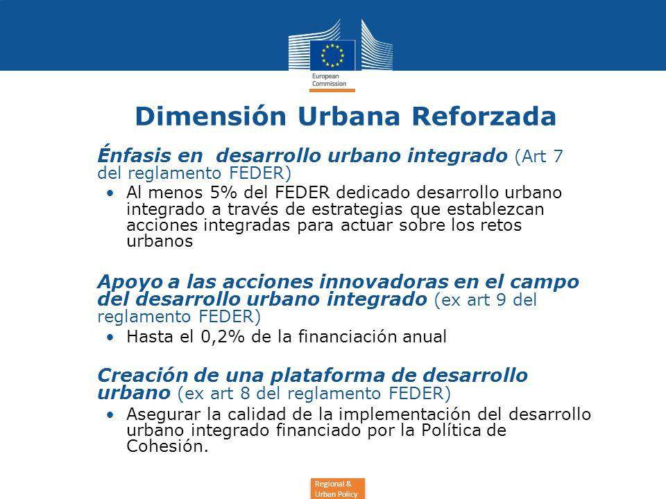 Regional & Urban Policy Dimensión Urbana Reforzada Énfasis en desarrollo urbano integrado (Art 7 del reglamento FEDER) Al menos 5% del FEDER dedicado desarrollo urbano integrado a través de estrategias que establezcan acciones integradas para actuar sobre los retos urbanos Apoyo a las acciones innovadoras en el campo del desarrollo urbano integrado (ex art 9 del reglamento FEDER) Hasta el 0,2% de la financiación anual Creación de una plataforma de desarrollo urbano (ex art 8 del reglamento FEDER) Asegurar la calidad de la implementación del desarrollo urbano integrado financiado por la Política de Cohesión.