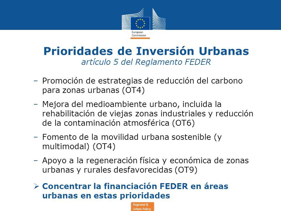 Regional & Urban Policy Prioridades de Inversión Urbanas artículo 5 del Reglamento FEDER − Promoción de estrategias de reducción del carbono para zonas urbanas (OT4) − Mejora del medioambiente urbano, incluida la rehabilitación de viejas zonas industriales y reducción de la contaminación atmosférica (OT6) − Fomento de la movilidad urbana sostenible (y multimodal) (OT4) − Apoyo a la regeneración física y económica de zonas urbanas y rurales desfavorecidas (OT9)  Concentrar la financiación FEDER en áreas urbanas en estas prioridades