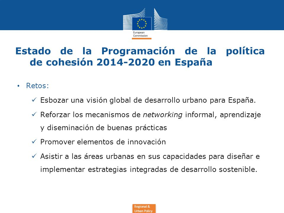 Regional & Urban Policy Estado de la Programación de la política de cohesión 2014-2020 en España Retos: Esbozar una visión global de desarrollo urbano para España.